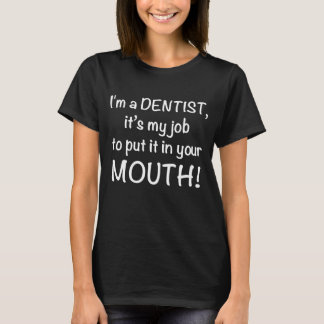 I'm Dentist It's My Job to Put It In Your Mouth T-Shirt