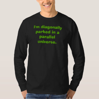 I'm diagonally parked in a parallel universe. T-Shirt