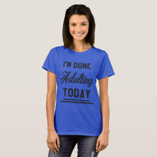 I'm Done Adulting Today T-Shirt