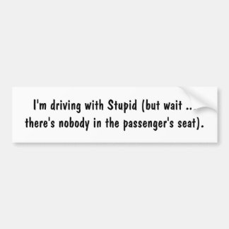 im-driving-with-stupid-01 bumper sticker