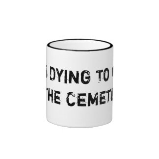 I'm Dying To Get To The Cemetery! Coffee Mug