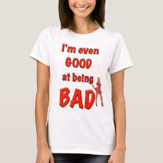 i'm even GOOD at being BAD! T-Shirt
