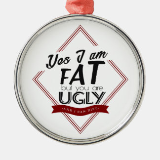 I'm Fat You're Ugly Metal Ornament
