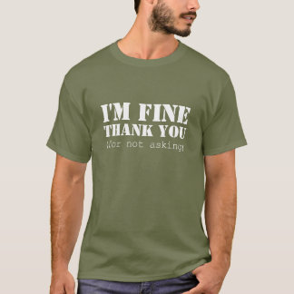 I'm fine; thank you (for not asking) T-Shirt
