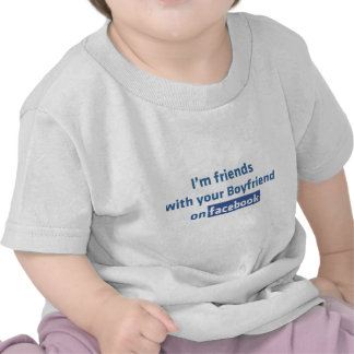 I'm friends with your boyfriend on facebook shirts
