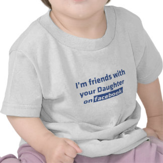 I'm friends with your daughter on facebook shirts
