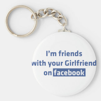 I'm friends with your girlfriend on facebook key chain