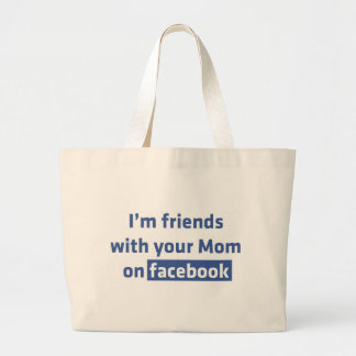 I'm friends with your Mom on facebook Bags