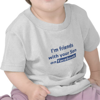 I'm friends with your son on facebook. shirt