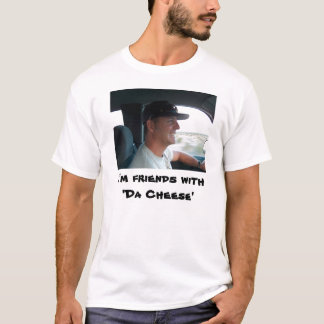 I'm friends with'Da Cheese' T-Shirt