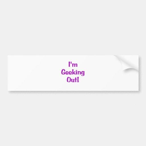 Im Geeking Out Bumper Stickers