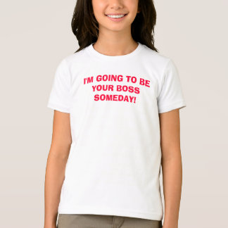 I'M GOING TO BE YOUR BOSS SOMEDAY! T-Shirt
