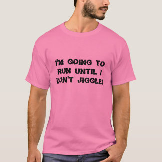 I'm going to run until I don't jiggle! T-Shirt