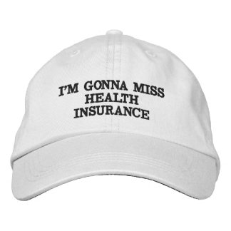 I'M GONNA MISS HEALTH INSURANCE EMBROIDERED HAT