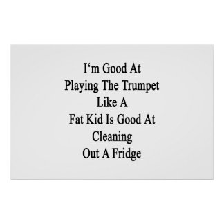I'm Good At Playing The Trumpet Like A Fat Kid Is Poster