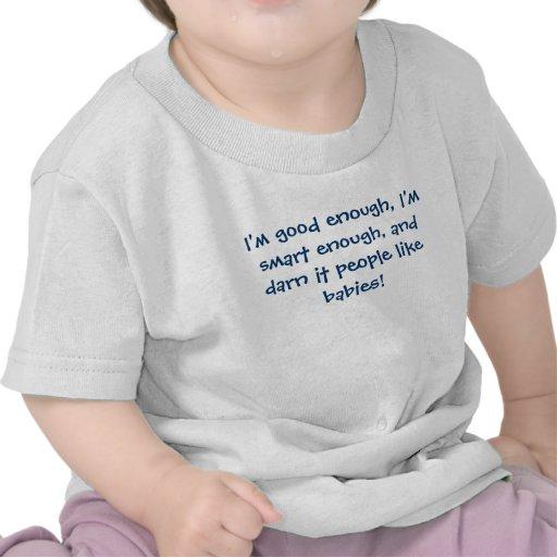 I'm good enough, I'm smart enough, and darn it ... T Shirt