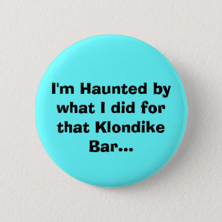 I'm Haunted by what I did for that Klondike Bar... 6 Cm Round Badge