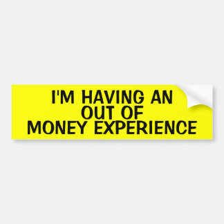 I'M HAVING AN OUT OF MONEY EXPERIENCE BUMPER STICKER