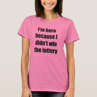 I'm here because I didn't win the lottery T-Shirt
