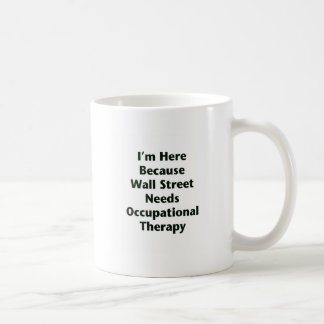 I'm Here Because Wall Street Needs Occupational Th Basic White Mug