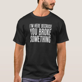 I'm Here Because You Broke Something Engineer T-Shirt
