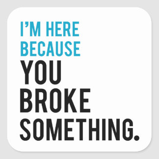 I'm Here Because You Broke Something Square Sticker