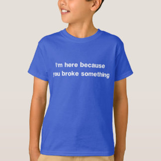 I'm here because you broke something t-shirts
