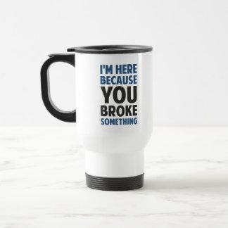 I'm Here Because You Broke Something Travel Mug