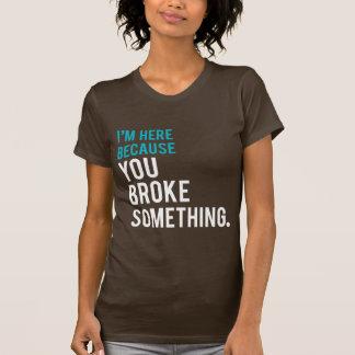 I'm Here Because You Broke Something Tshirts