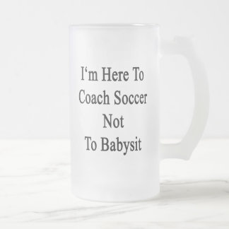 I'm Here To Coach Soccer Not To Babysit Frosted Glass Mug