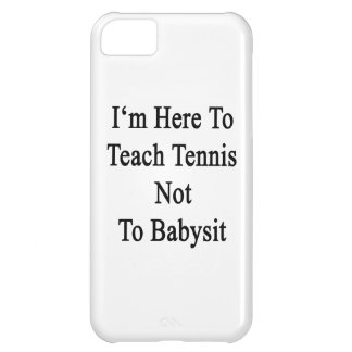 I'm Here To Teach Tennis Not To Babysit iPhone 5C Covers