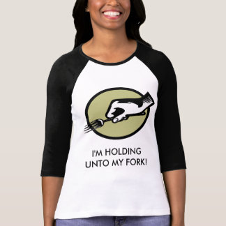 I'M HOLDING UNTO MY FORK! TEE SHIRTS