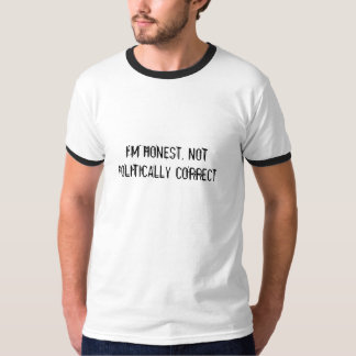 I'M HONEST, NOT POLITICALLY CORRECT T-SHIRTS