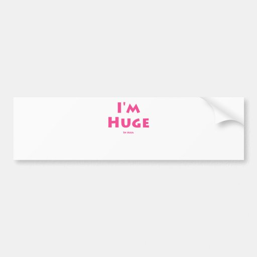 I'm Huge........... In Asia Bumper Stickers