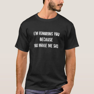 I'm ignoring you because you make me sad. T-Shirt