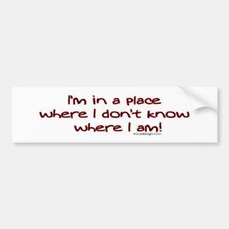 I'm in a place where I don't know where I am! Bump Bumper Sticker