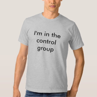 I'm in the control group t-shirts