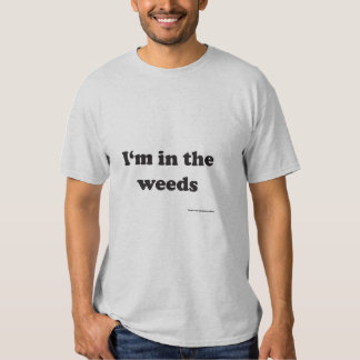I'm in the weeds T-shirt for my restaurant people!