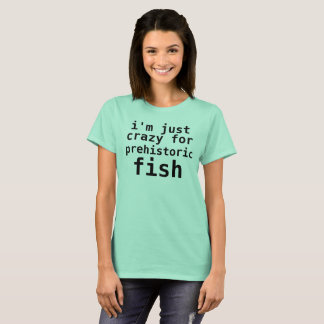 i'm just crazy for prehistoric fish T-Shirt