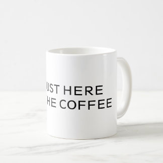 I'M JUST HERE FOR THE COFFEE -MUG- COFFEE MUG