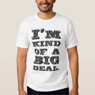 I'm kind of a big deal. t shirt