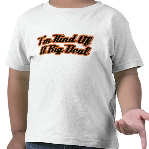 I'm Kind of a Big Deal! T Shirts