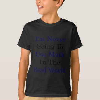 I'm Never Going To Use Math In The Real World T-Shirt