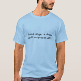 Im no longer a virgin and it only cost £200 T-Shirt