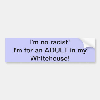 I'm no racist! I'm for an ADULT in my Whitehouse! Bumper Sticker