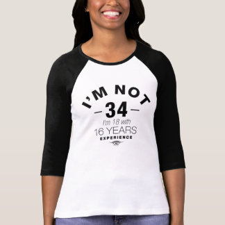 I'm Not 34, I'm 18 With 16 Years Experience T-Shirt