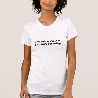 I'm not a stalker, I'm just talkative (women t-s) T-shirt