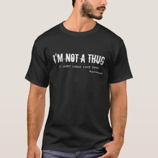 I'm Not a Thug (I just look like one) T-Shirt