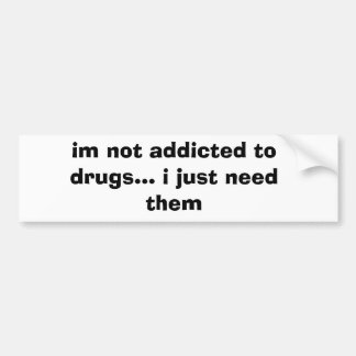 im not addicted to drugs... i just need them bumper sticker