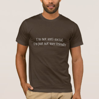 I'm not anti-social;I'm just not user friendly T-Shirt